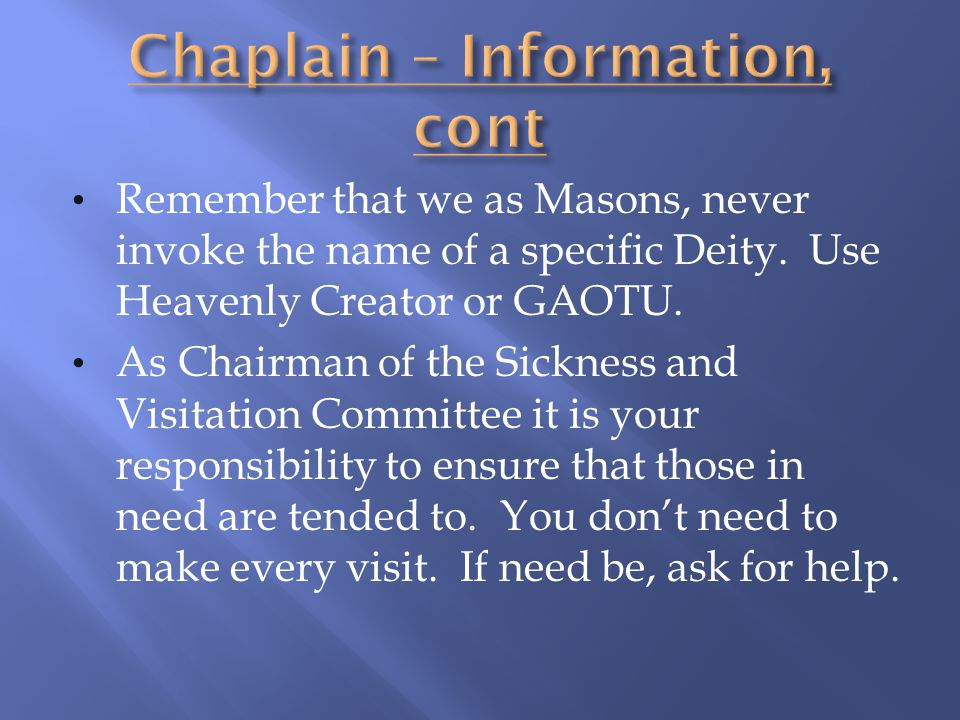 Remember that we as Masons, never invoke the name of a specific Deity. Use Heavenly Creator or GAOTU. As Chairman of the Sickness and Visitation Commi