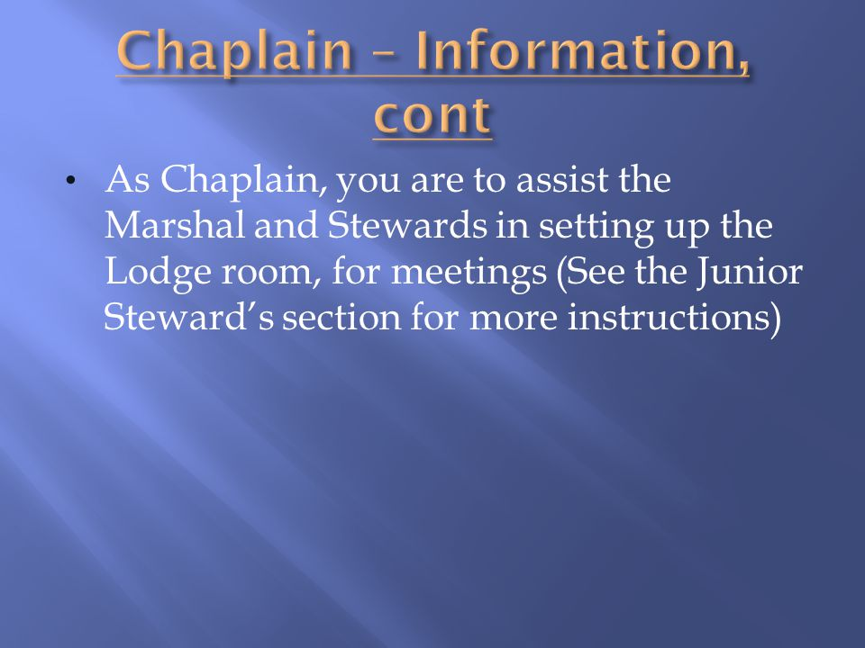 As Chaplain, you are to assist the Marshal and Stewards in setting up the Lodge room, for meetings (See the Junior Stewards section for more instructi