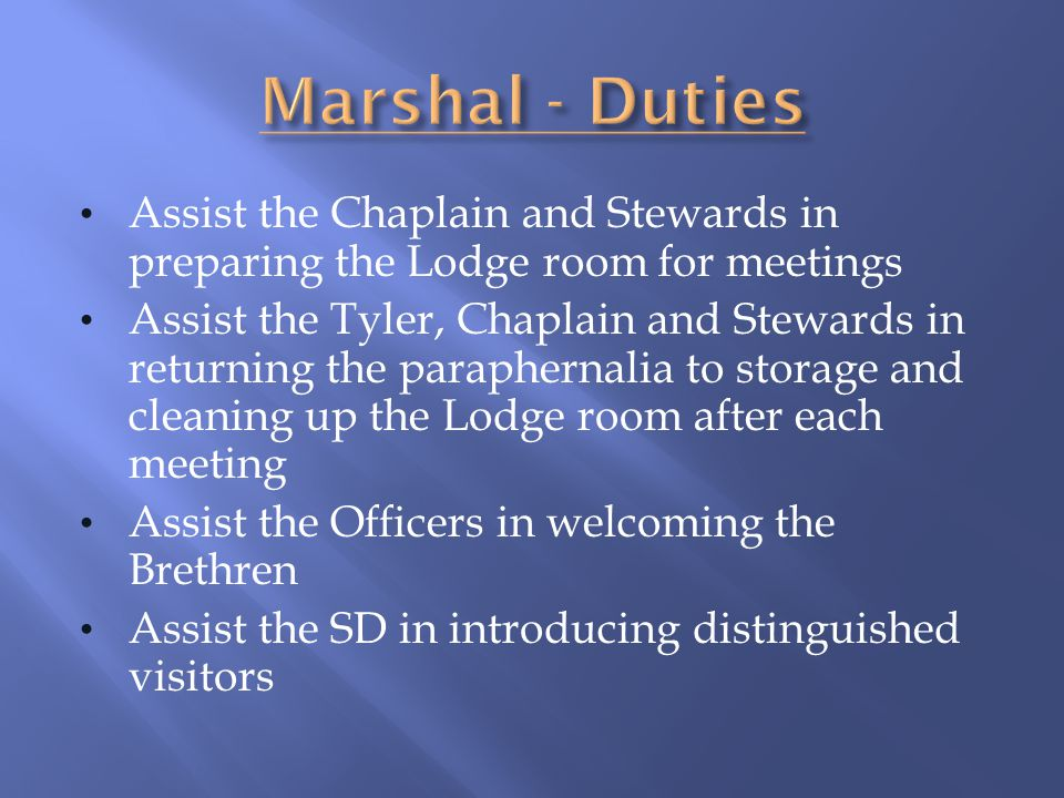 Assist the Chaplain and Stewards in preparing the Lodge room for meetings Assist the Tyler, Chaplain and Stewards in returning the paraphernalia to st
