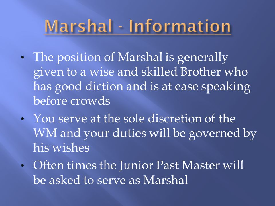 The position of Marshal is generally given to a wise and skilled Brother who has good diction and is at ease speaking before crowds You serve at the s