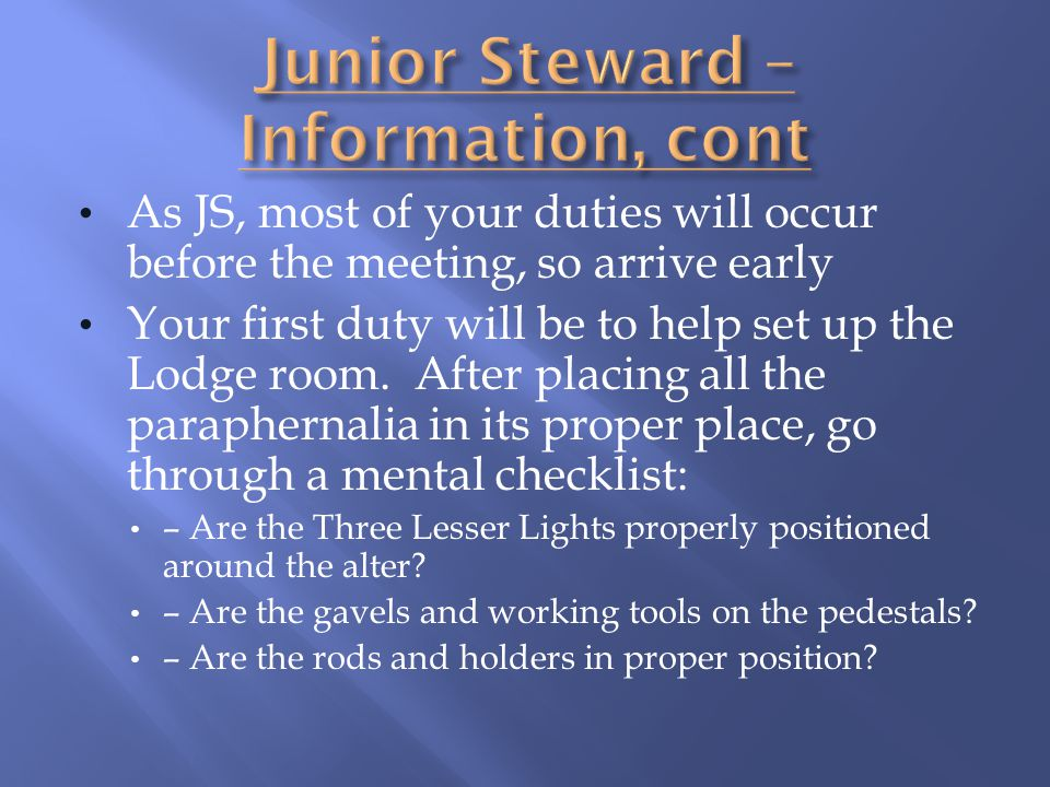 As JS, most of your duties will occur before the meeting, so arrive early Your first duty will be to help set up the Lodge room. After placing all the