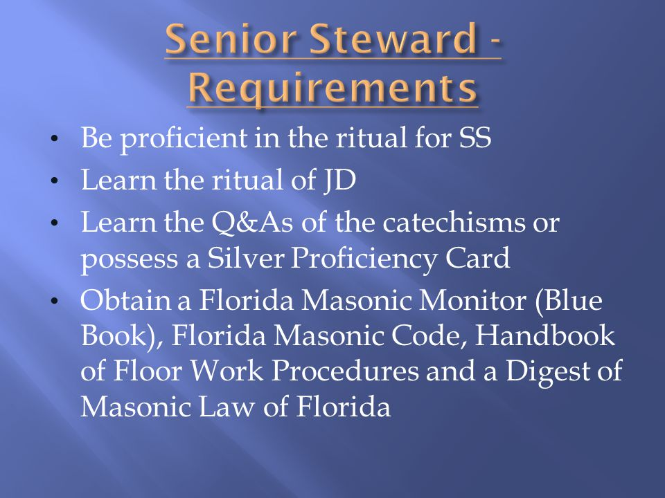 Be proficient in the ritual for SS Learn the ritual of JD Learn the Q&As of the catechisms or possess a Silver Proficiency Card Obtain a Florida Mason