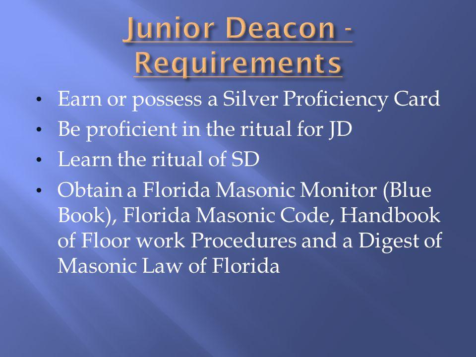Earn or possess a Silver Proficiency Card Be proficient in the ritual for JD Learn the ritual of SD Obtain a Florida Masonic Monitor (Blue Book), Flor