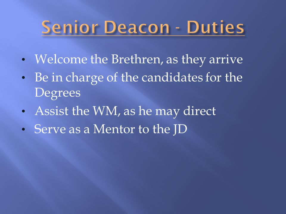 Welcome the Brethren, as they arrive Be in charge of the candidates for the Degrees Assist the WM, as he may direct Serve as a Mentor to the JD