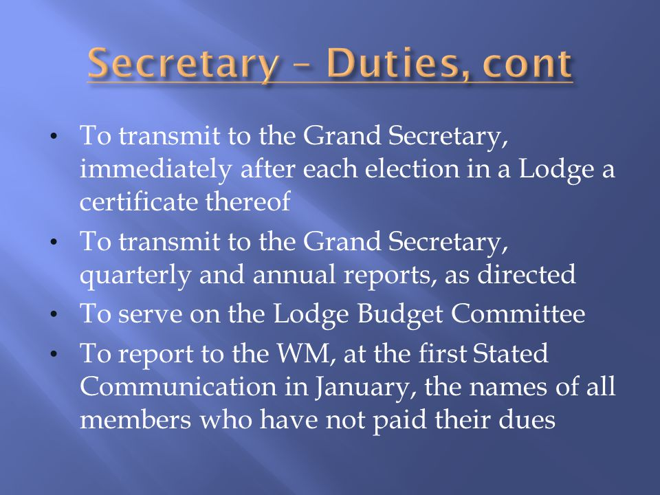 To transmit to the Grand Secretary, immediately after each election in a Lodge a certificate thereof To transmit to the Grand Secretary, quarterly and