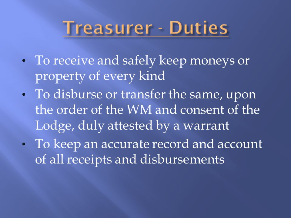 To receive and safely keep moneys or property of every kind To disburse or transfer the same, upon the order of the WM and consent of the Lodge, duly