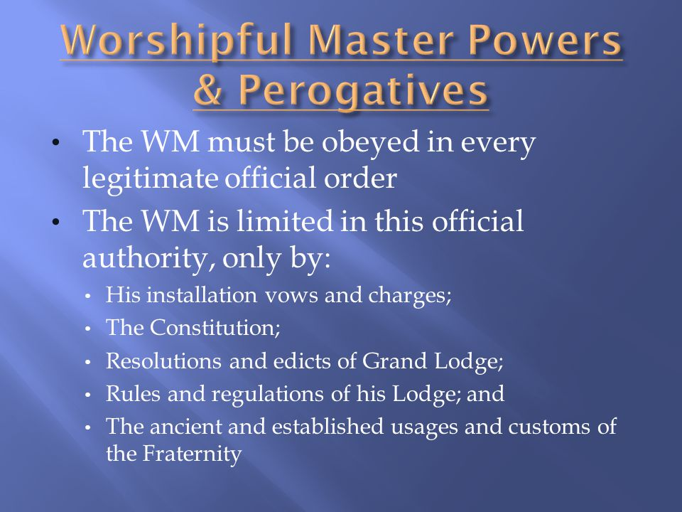 The WM must be obeyed in every legitimate official order The WM is limited in this official authority, only by: His installation vows and charges; The