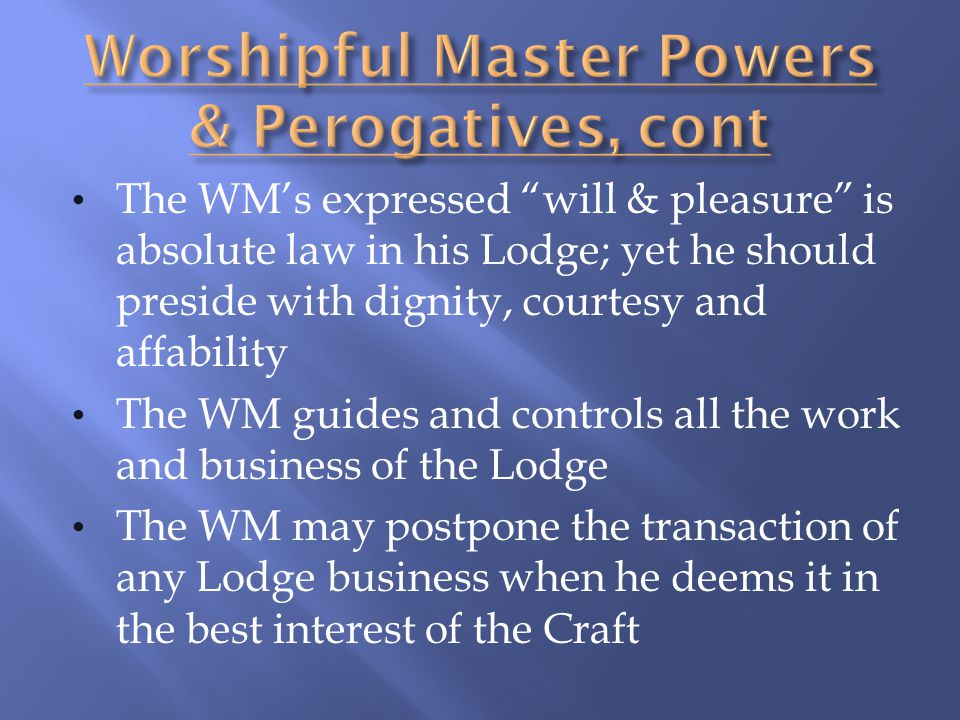 The WMs expressed will & pleasure is absolute law in his Lodge; yet he should preside with dignity, courtesy and affability The WM guides and controls