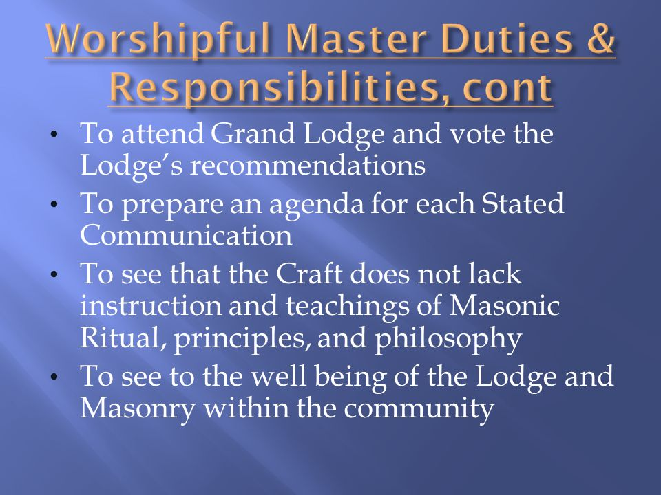 To attend Grand Lodge and vote the Lodges recommendations To prepare an agenda for each Stated Communication To see that the Craft does not lack instr