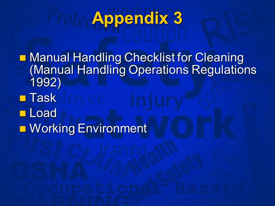 Slide 10 Appendix 3 Manual Handling Checklist for Cleaning (Manual Handling Operations Regulations 1992) Manual Handling Checklist for Cleaning (Manual Handling Operations Regulations 1992) Task Task Load Load Working Environment Working Environment