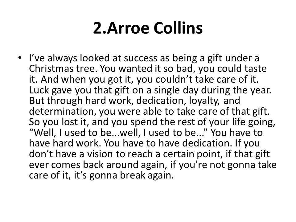 2.Arroe Collins Ive always looked at success as being a gift under a Christmas tree. You wanted it so bad, you could taste it. And when you got it, yo