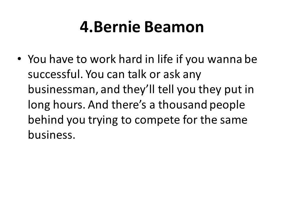 4.Bernie Beamon You have to work hard in life if you wanna be successful. You can talk or ask any businessman, and theyll tell you they put in long ho