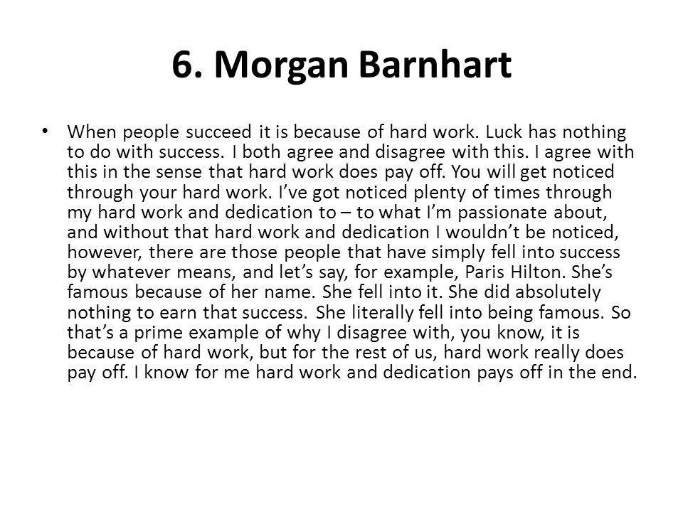 6. Morgan Barnhart When people succeed it is because of hard work. Luck has nothing to do with success. I both agree and disagree with this. I agree w