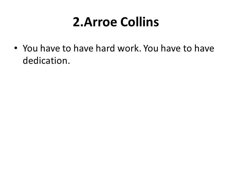 2.Arroe Collins You have to have hard work. You have to have dedication.