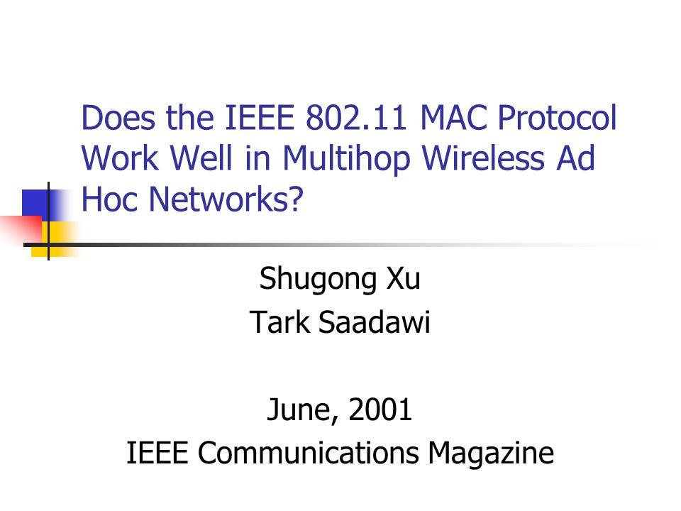 Does the IEEE 802.11 MAC Protocol Work Well in Multihop Wireless Ad Hoc Networks? Shugong Xu Tark Saadawi June, 2001 IEEE Communications Magazine
