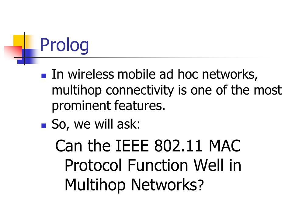 Prolog In wireless mobile ad hoc networks, multihop connectivity is one of the most prominent features. So, we will ask: Can the IEEE 802.11 MAC Proto