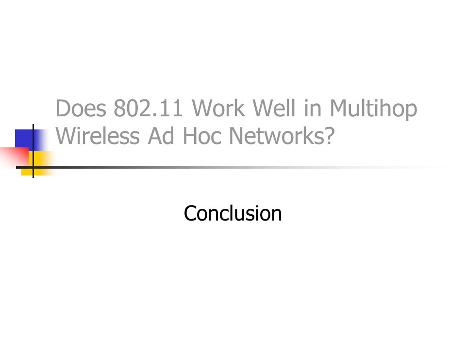 Does 802.11 Work Well in Multihop Wireless Ad Hoc Networks? Conclusion