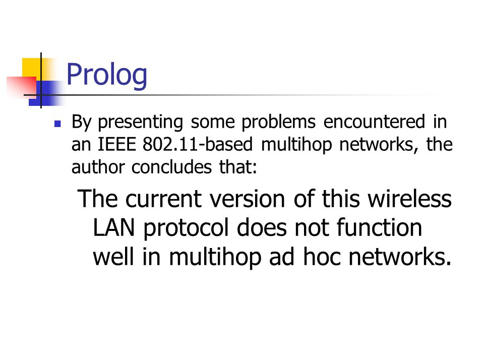 Prolog By presenting some problems encountered in an IEEE 802.11-based multihop networks, the author concludes that: The current version of this wirel