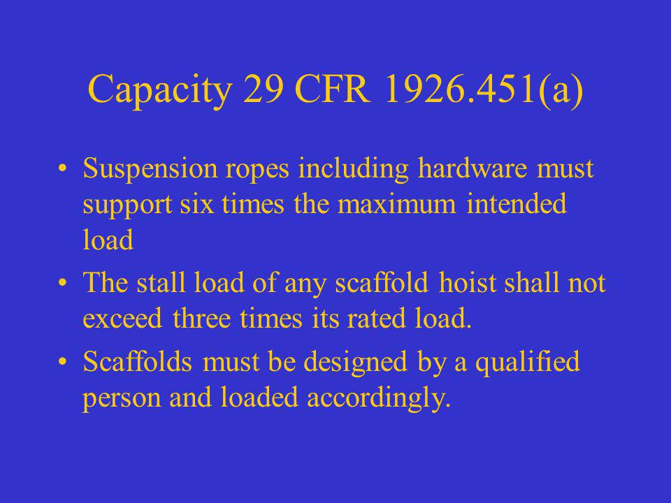 Capacity 29 CFR 1926.451(a) Suspension ropes including hardware must support six times the maximum intended load The stall load of any scaffold hoist