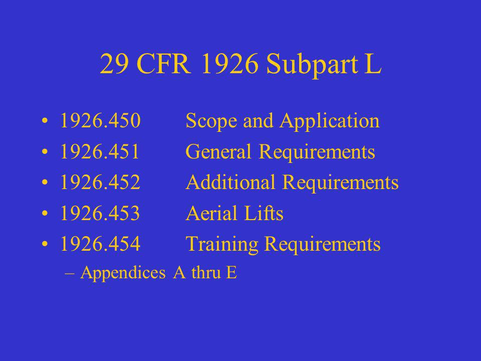 29 CFR 1926 Subpart L 1926.450Scope and Application 1926.451General Requirements 1926.452Additional Requirements 1926.453Aerial Lifts 1926.454Training