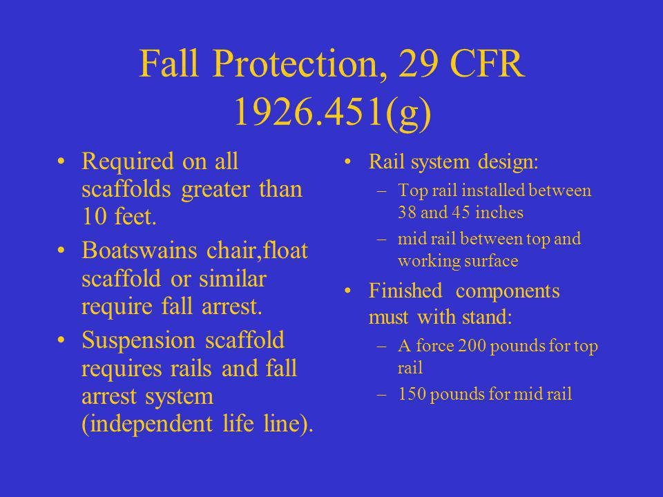 Fall Protection, 29 CFR 1926.451(g) Required on all scaffolds greater than 10 feet. Boatswains chair,float scaffold or similar require fall arrest. Su