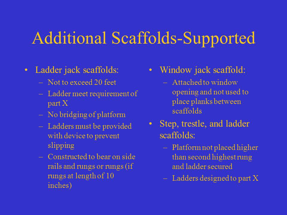 Additional Scaffolds-Supported Ladder jack scaffolds: –Not to exceed 20 feet –Ladder meet requirement of part X –No bridging of platform –Ladders must