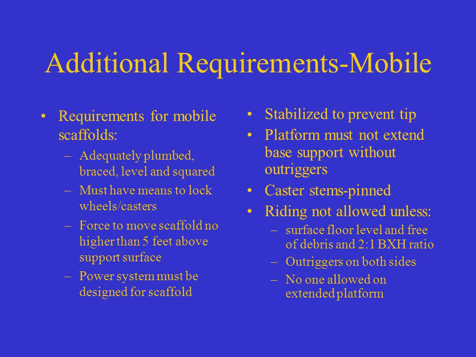 Additional Requirements-Mobile Requirements for mobile scaffolds: –Adequately plumbed, braced, level and squared –Must have means to lock wheels/caste