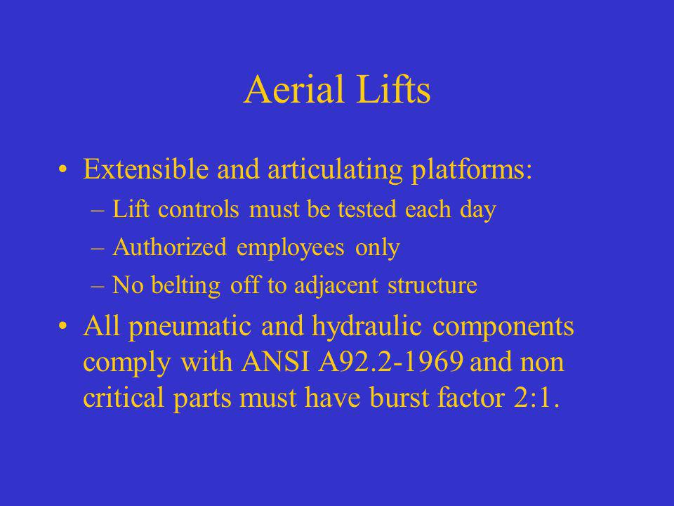 Aerial Lifts Extensible and articulating platforms: –Lift controls must be tested each day –Authorized employees only –No belting off to adjacent stru