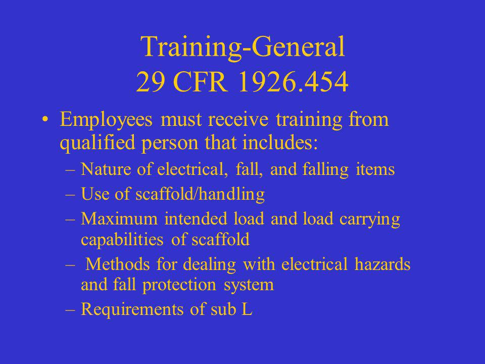 Training-General 29 CFR 1926.454 Employees must receive training from qualified person that includes: –Nature of electrical, fall, and falling items –