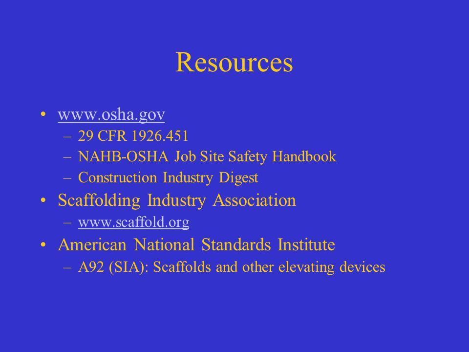 Resources www.osha.gov –29 CFR 1926.451 –NAHB-OSHA Job Site Safety Handbook –Construction Industry Digest Scaffolding Industry Association –www.scaffo
