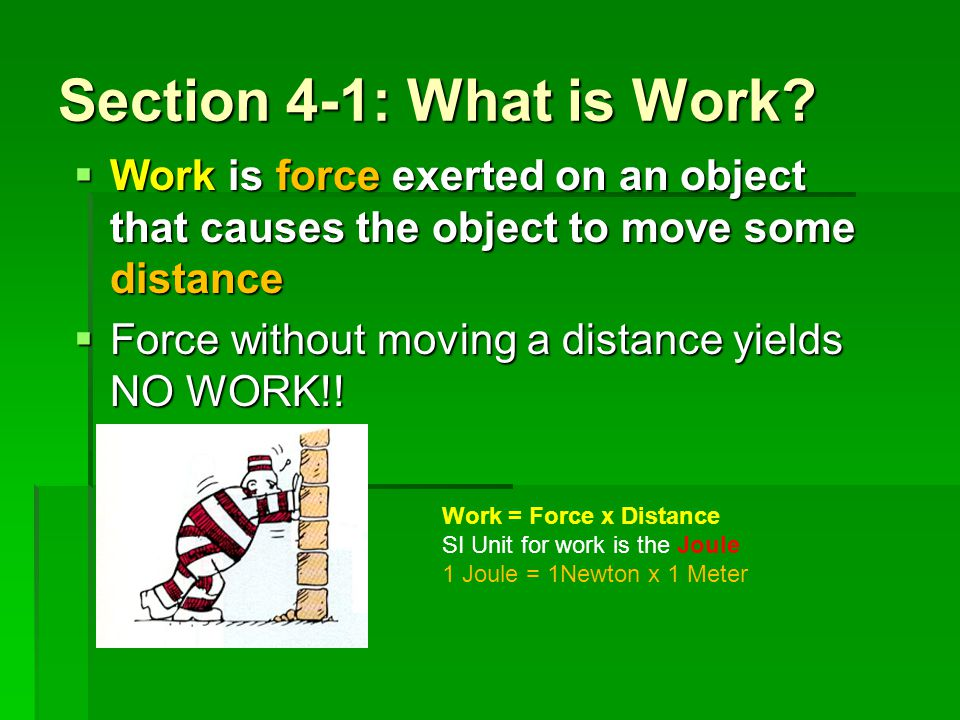 Section 4-1: What is Work? Work is force exerted on an object that causes the object to move some distance Work is force exerted on an object that cau