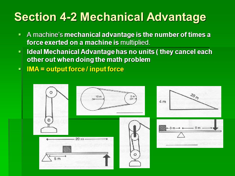 Section 4-2 Mechanical Advantage A machines mechanical advantage is the number of times a force exerted on a machine is multiplied. A machines mechani