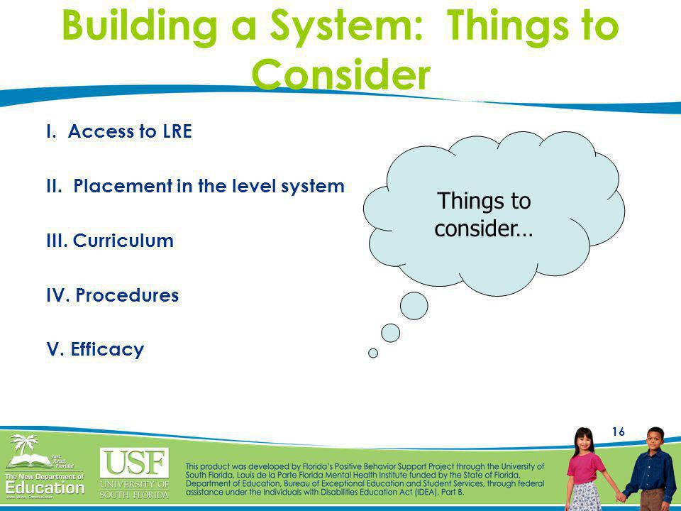 16 Building a System: Things to Consider I. Access to LRE II. Placement in the level system III. Curriculum IV. Procedures V. Efficacy Things to consi