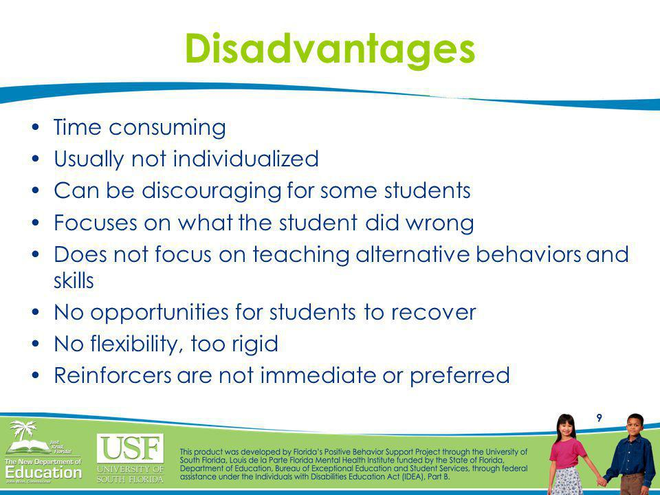 9 Disadvantages Time consuming Usually not individualized Can be discouraging for some students Focuses on what the student did wrong Does not focus on teaching alternative behaviors and skills No opportunities for students to recover No flexibility, too rigid Reinforcers are not immediate or preferred