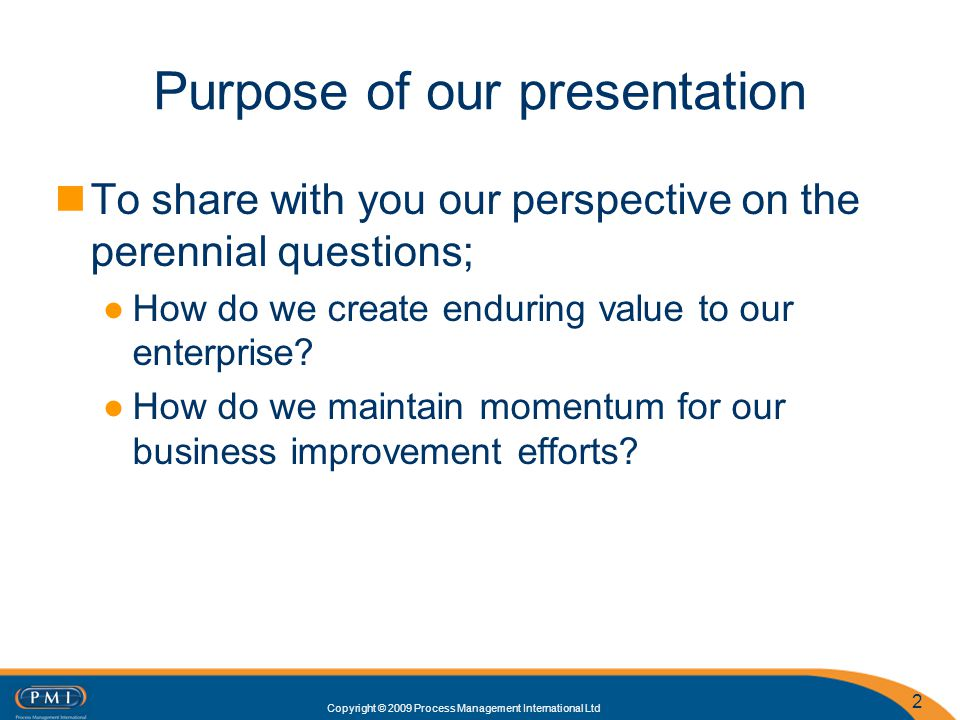 Copyright © 2009 Process Management International Ltd Purpose of our presentation To share with you our perspective on the perennial questions; How do we create enduring value to our enterprise.