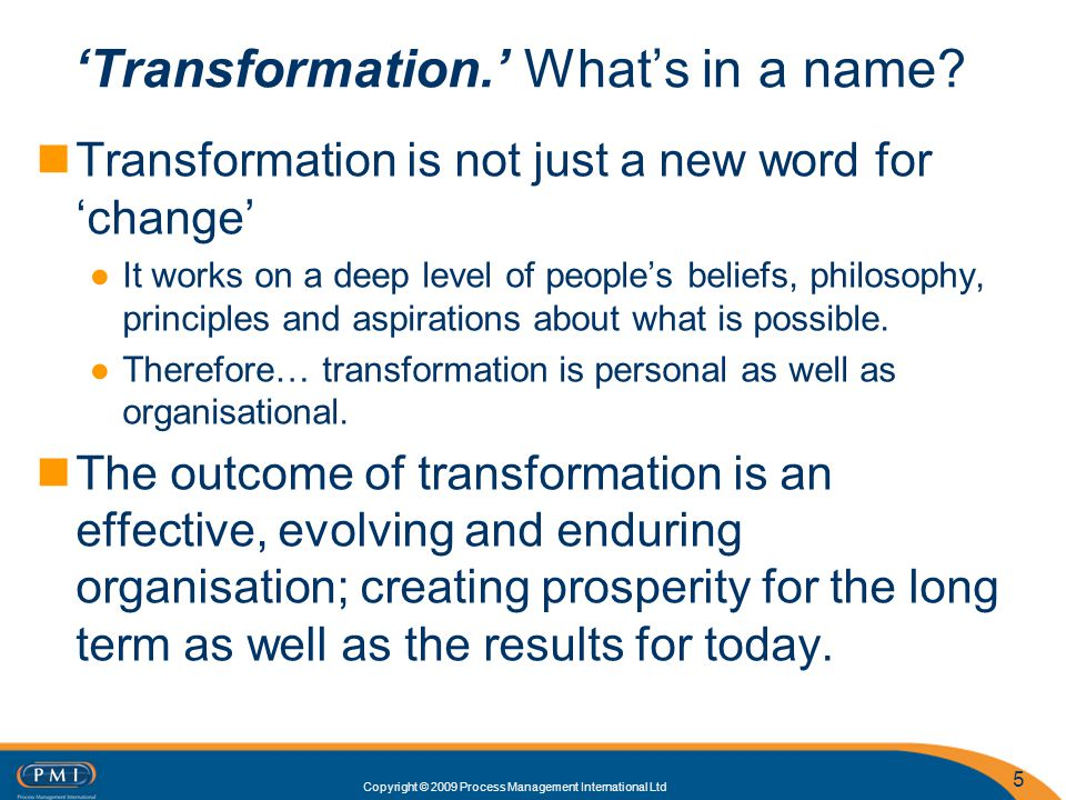 Copyright © 2009 Process Management International Ltd 5 Transformation is not just a new word for change It works on a deep level of peoples beliefs, philosophy, principles and aspirations about what is possible.