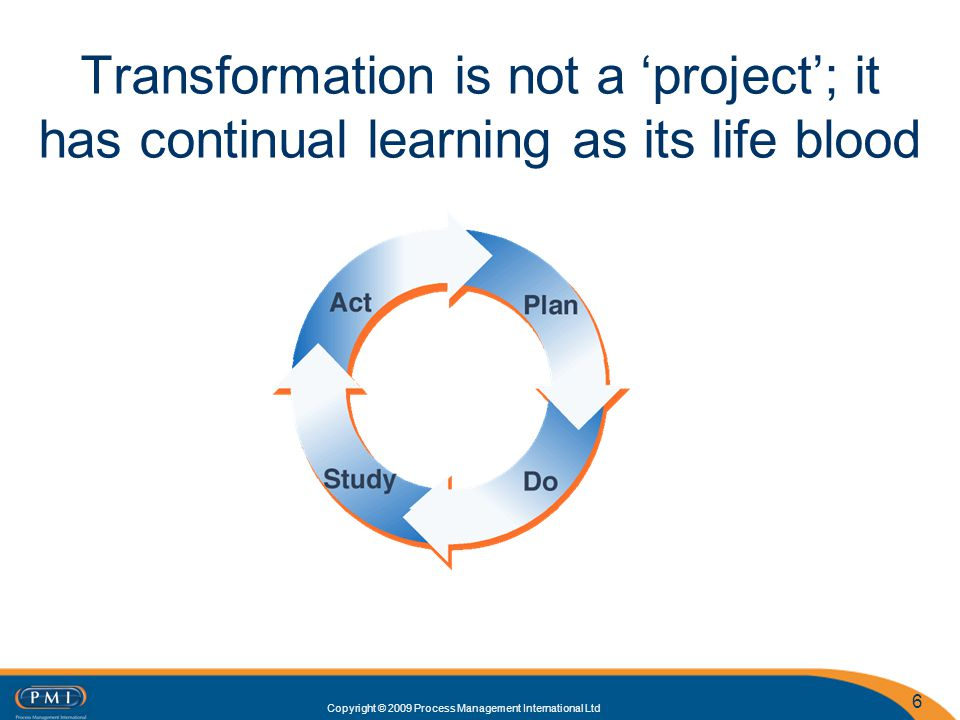 Copyright © 2009 Process Management International Ltd 6 Transformation is not a project; it has continual learning as its life blood