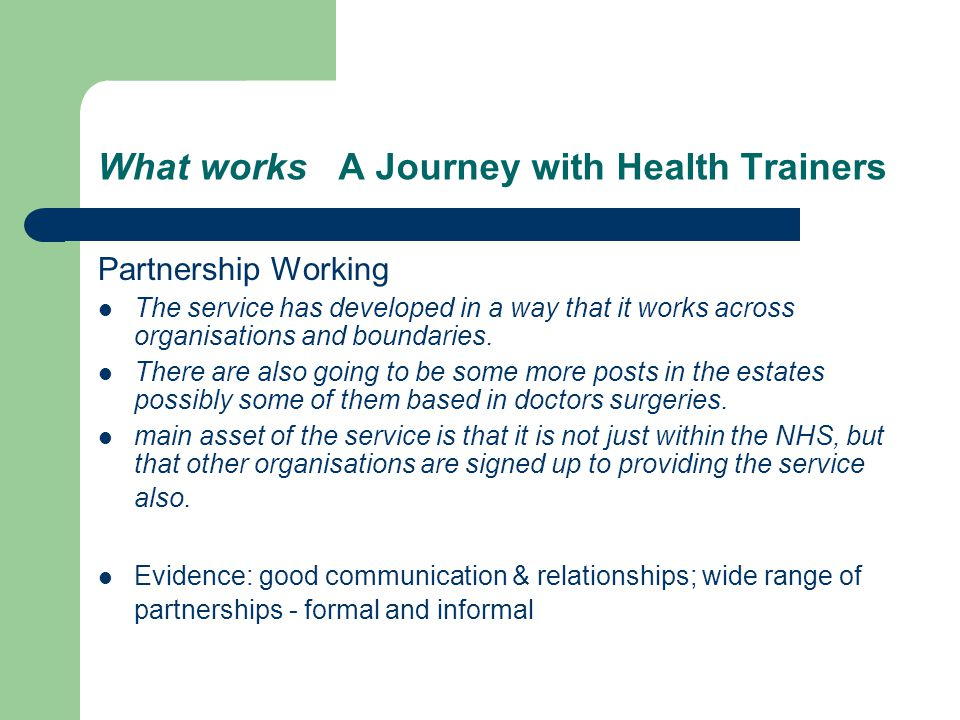 What works A Journey with Health Trainers Partnership Working The service has developed in a way that it works across organisations and boundaries.