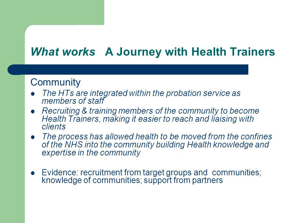 What works A Journey with Health Trainers Community The HTs are integrated within the probation service as members of staff Recruiting & training members of the community to become Health Trainers, making it easier to reach and liaising with clients The process has allowed health to be moved from the confines of the NHS into the community building Health knowledge and expertise in the community Evidence: recruitment from target groups and communities; knowledge of communities; support from partners
