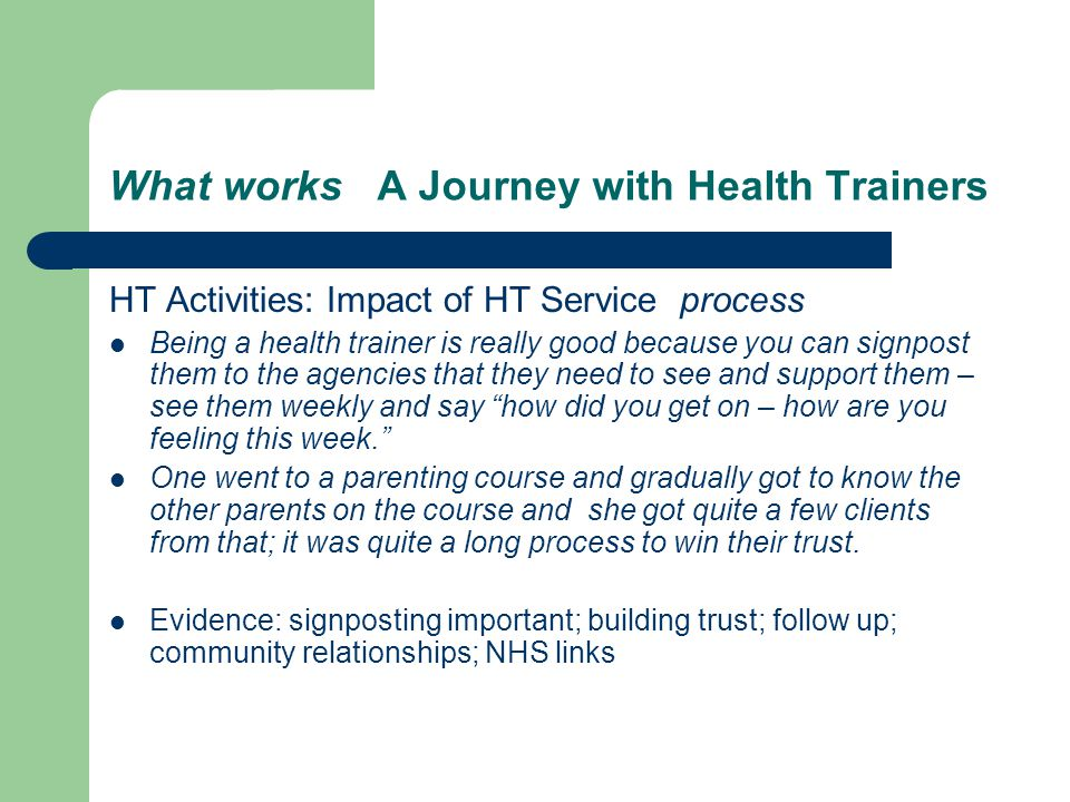 What works A Journey with Health Trainers HT Activities: Impact of HT Service process Being a health trainer is really good because you can signpost them to the agencies that they need to see and support them – see them weekly and say how did you get on – how are you feeling this week.