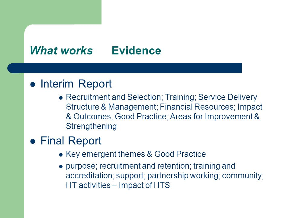 What works Evidence Interim Report Recruitment and Selection; Training; Service Delivery Structure & Management; Financial Resources; Impact & Outcomes; Good Practice; Areas for Improvement & Strengthening Final Report Key emergent themes & Good Practice purpose; recruitment and retention; training and accreditation; support; partnership working; community; HT activities – Impact of HTS