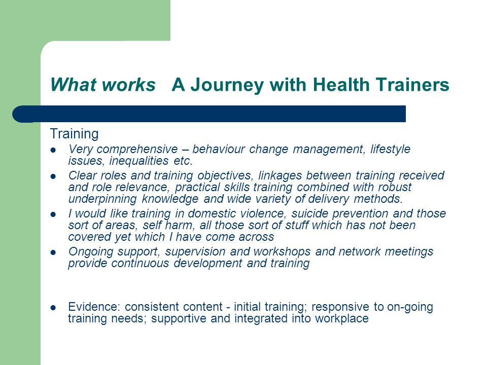 What works A Journey with Health Trainers Training Very comprehensive – behaviour change management, lifestyle issues, inequalities etc.