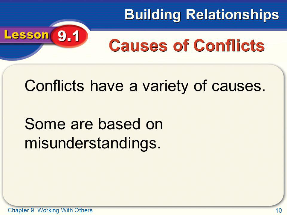 10 Chapter 9 Working With Others Building Relationships Causes of Conflicts Conflicts have a variety of causes. Some are based on misunderstandings.