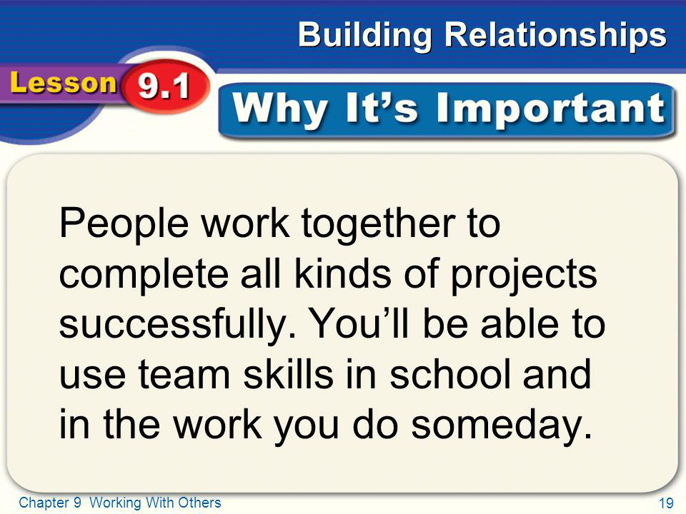 19 Chapter 9 Working With Others Building Relationships Why Its Important People work together to complete all kinds of projects successfully. Youll b