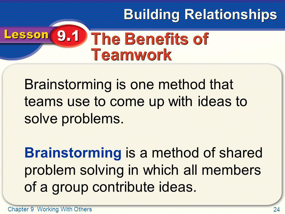 24 Chapter 9 Working With Others Building Relationships The Benefits of Teamwork Brainstorming is one method that teams use to come up with ideas to s