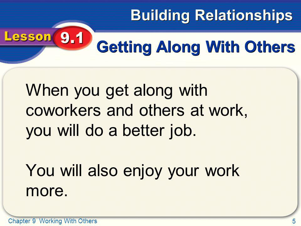 5 Chapter 9 Working With Others Building Relationships Getting Along With Others When you get along with coworkers and others at work, you will do a b