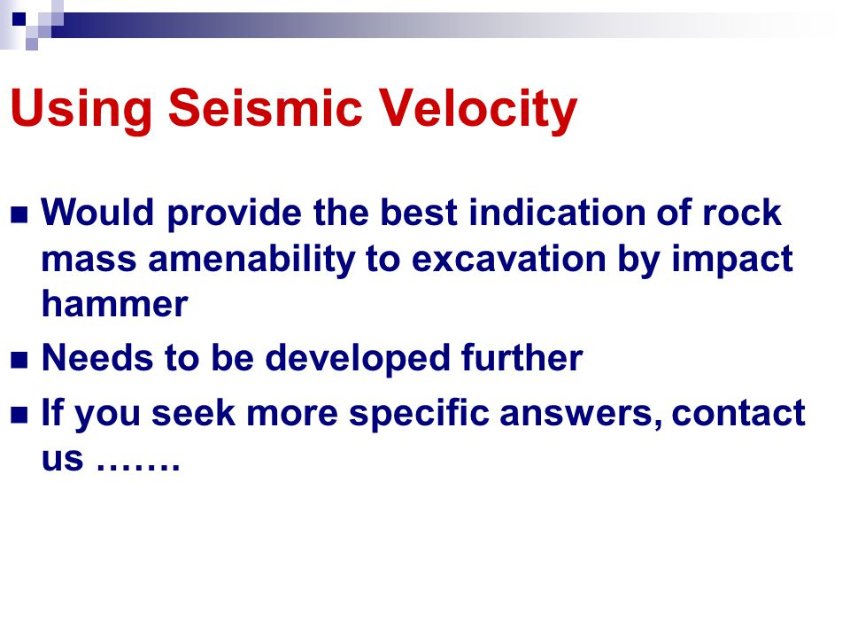 Using Seismic Velocity Would provide the best indication of rock mass amenability to excavation by impact hammer Needs to be developed further If you