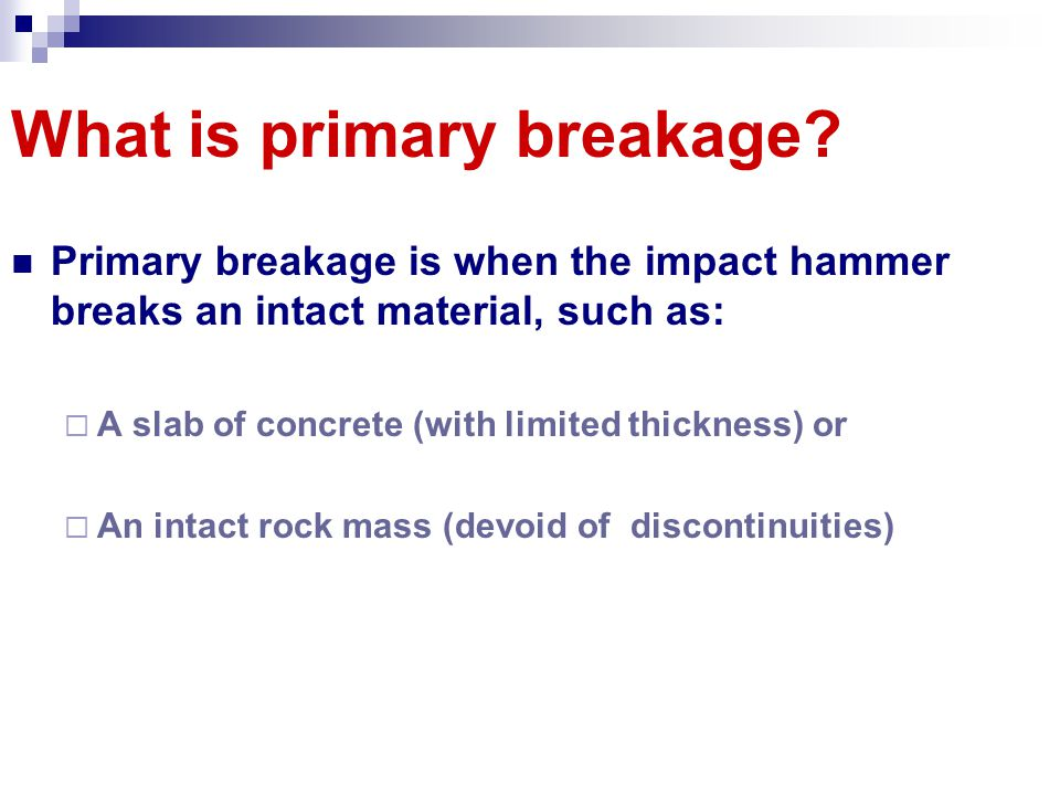 What is primary breakage? Primary breakage is when the impact hammer breaks an intact material, such as: A slab of concrete (with limited thickness) o