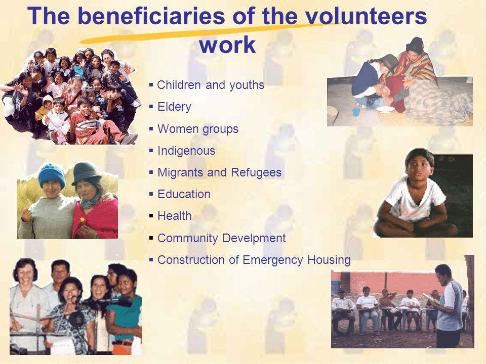 The beneficiaries of the volunteers work Children and youths Eldery Women groups Indigenous Migrants and Refugees Education Health Community Develpmen