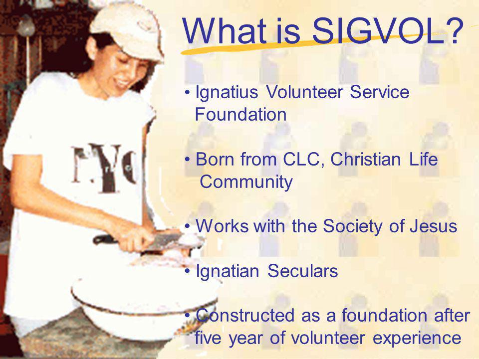 What is SIGVOL? Ignatius Volunteer Service Foundation Born from CLC, Christian Life Community Works with the Society of Jesus Ignatian Seculars Constr